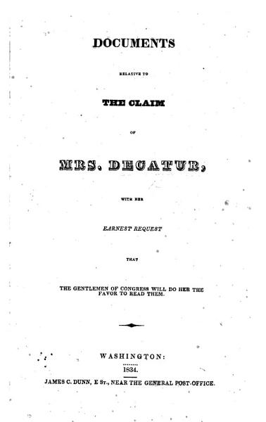 Documents relative to the Claim of Mrs  Decatur  with her earnest request that the gentlemen of Congress will do her the favor to read them PDF