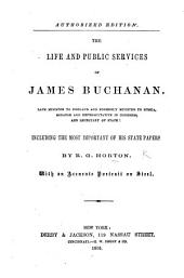 Authorized edition. The life and public services of James Buchanan, late minister to England ... including the most important of his state papers, etc