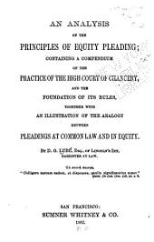 An Analysis of the Principles of Equity Pleading: Containing a Compendium of the Practice of the High Court of Chancery, and the Foundation of Its Rules, Together with an Illustration of the Analogy Between Pleadings at Common Law and in Equity