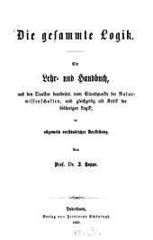 Die gesammte Logik: ein Lehr- u. Handbuch, aus den Quellen bearbeitet, vom Standpunkte der Naturwissenschaften, und gleichzeitig als Kritik der bisherigen Logik : in allgemein verständlicher Darstellung