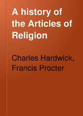 A History of the Articles of Religion: To which is Added a Series of Documents, from A.D. 1536 to A.D. 1615, Together with Illustrations from Contemporary Sources