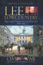 Lee in the Lowcountry: Defending Charleston & Savannah, 1861-1862