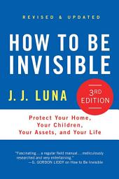 How to Be Invisible: Protect Your Home, Your Children, Your Assets, and Your Life, Edition 3