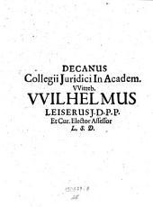 Decanus Collegii Juridici In Academ. VViteb. VVilhelmus Leiserus J. D. P. P. Et Cur. Elector Assessor L. S. D.