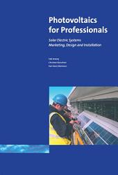 Photovoltaics for Professionals: Solar Electric Systems Marketing, Design and Installation
