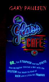 The Glass Cafe: Or the Stripper and the State; How My Mother Started a War with the System ThatMade Us Kind of Rich and a Little Bit Famous