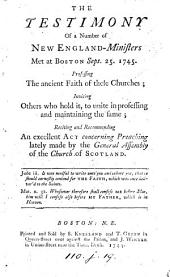 The Testimony of a number of New England-ministers met at Boston Sept. 25. 1745: Professing the ancient faith of these churches; inviting others who hold it, to unite in professing and maintaining the same; reciting and recommending an excellent act concerning preaching lately made by the General Assembly of the Church of Scotland. [Six lines of Scripture quotations]