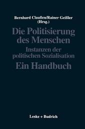 Die Politisierung des Menschen: Instanzen der politischen Sozialisation. Ein Handbuch