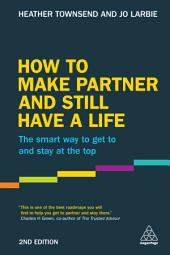 How to Make Partner and Still Have a Life: The Smart Way to Get to and Stay at the Top, Edition 2