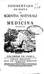 Commentarii de rebus in scientia naturali et medicina gestis: voluminis VII, Pars I [-IV]