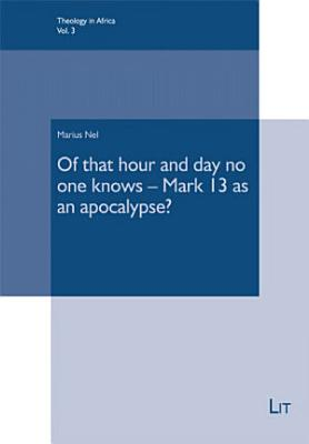 Of that hour and day no one knows   Mark 13 as an apocalypse