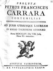 Prolyta Petrus Franciscus Carrara Cortemilias Regii Provincialium Collegii convictor ad juris utriusque lauream in Regio Taurinensi Athenæo anno 1754. die 8. Julii, hora 11. matutina