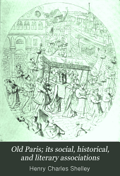 Old Paris; Its Social, Historical, and Literary Associations: Including an Account of the Famous Cabarets, Hôtels, Cafés, Salons, Clubs, Pleasure Gardens, Fairs and Fêtes, and the Theatres of the French Capital in Bygone Times