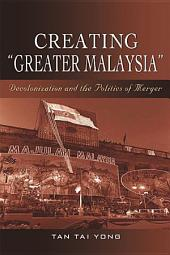 "Creating ""Greater Malaysia"": Decolonization and the Politics of Merger"
