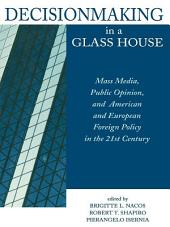 Decisionmaking in a Glass House: Mass Media, Public Opinion, and American and European Foreign Policy in the 21st Century
