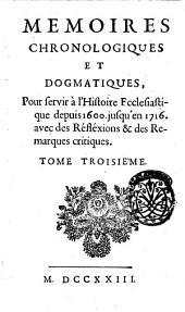 Memoires chronologiques et dogmatiques, pour servir a l'histoire ecclesiastique depuis 1600. jusq'en 1716. avec des reflexions & des remarques critiques. Tome premier -quatrieme!: Volume3