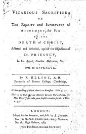 Vicarious Sacrifice: Or the Reality and Importance of Atonement for Sin by the Death of Christ, Asserted, and Defended, Against the Objections of Dr. Priestly, in His Appeal, Familiar Illustration, &c. With an Appendix. By R. Elliot, ...