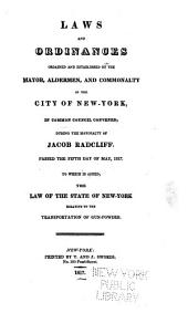 Laws and Ordinances Ordained and Established by the Mayor, Aldermen, and Commonalty of the City of New-York, in Common Council Convened, During the Mayoralty of Jacob Radcliff: Passed the Fifth Day of May, 1817. : To which is Added, the Law of the State of New-York Relative to the Transportation of Gun-powder