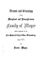 Memoir and Genealogy of the Maryland and Pennsylvanian Family of Mayer which Originated in the Free Imperial City of Ulm, Würtemberg: 1495-1878