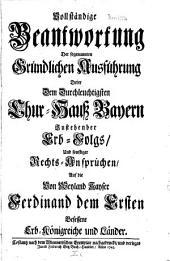 Vollständige Beantwortung der sogenannten Gründlichen Ausführung derer dem ... Chur-Hauß Bayern zustehender Erb-Folgs, und sonstiger Rechts-Ansprüchen, auf die ... Erb-Königreiche und Länder