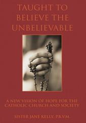 Taught to Believe the Unbelievable: A New Vision of Hope for the Catholic Church and Society