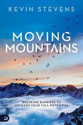 Moving Mountains: Breaking Barriers to Unleash Your Full Potential