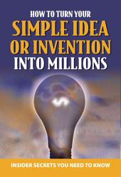 Your Complete Guide to Making Millions with Your Simple Idea Or Invention: Insider Secrets You Need to Know