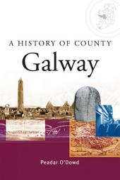A History of County Galway: A comprehensive study of Galway's history, culture and people