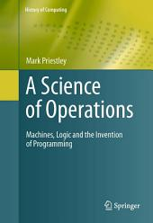 A Science of Operations: Machines, Logic and the Invention of Programming