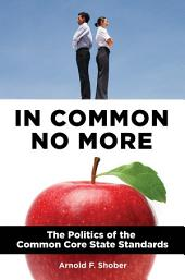 In Common No More: The Politics of the Common Core State Standards: The Politics of the Common Core State Standards