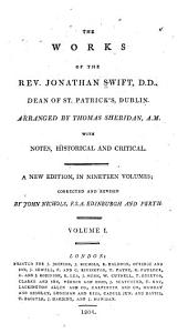 The Works of the Rev. Jonathan Swift ...: The life of Doctor Swift, by Thomas Sheridan.- v.2. Tale of a tub; Battle of books; The fragment; The history of Martin; [Miscellaneous tracts] v.3-4. [Political tracts]- v.5. [Miscellaneous essays]- v.6. [Gulliver's travels]- v.7. Poems.- v.8. Poems; Polite conversation; [Miscellaneous essays]- v.9. [Political tracts relative to Ireland]. v.10 [Sermons and miscellaneous essays]- v.11-13. Letters.- v.14. Letters; Journal to Stella.- v.15. Journal to Stella.- v.16. [Miscellaneous essays]- v.17. [Miscellaneous essays] Poetry.- v.18. [Miscellaneous essays] Letters; Poetry.- v.19. Letters; Miscellaneous essays; Index