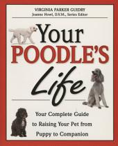 Your Poodle's Life: Your Complete Guide to Raising Your Pet from Puppy to Companion