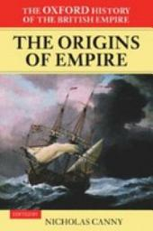 The Oxford History of the British Empire: Volume I: The Origins of Empire : British Overseas Enterprise to the Close of the Seventeenth Century: British Overseas Enterprise to the Close of the Seventeenth Century