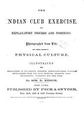 The Indian Club Exercise: With Explanatory Figures and Positions. Photographed from Life; Also, General Remarks on Physical Culture. Illustrated with Portraitures of Celebrated Athletes ...