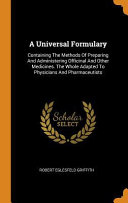 A Universal Formulary: Containing the Methods of Preparing and Administering Officinal and Other Medicines. the Whole Adapted to Physicians a