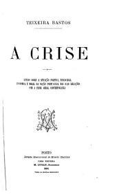 A crise: estudo sobre a situação política, financeira, económica e moral da nação portugueza nas suas relações com a crise geral contemporánea