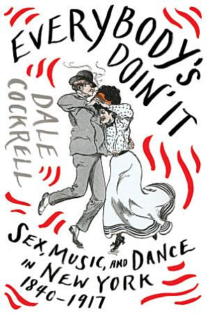 Everybody s Doin  It  Sex  Music  and Dance in New York  1840 1917 PDF