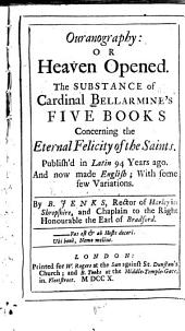 Ouranography: Or Heaven Opened: The Substance of Cardinal Bellarmine's Five Books Concerning the Eternal Felicity of the Saints