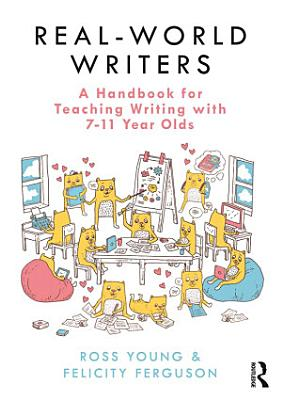 Real World Writers  A Handbook for Teaching Writing with 7 11 Year Olds