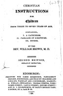 Christian instructions for children from three to seven years of age. Containing, I. A catechism. II. Passages of Scripture. III. Hymns ... Second edition, greatly improved