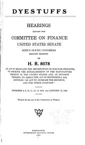 "Dyestuffs: Hearings Before the Committee on Finance, United States Senate, Sixty-sixth Congress, Second Session, on H.R. 8078, and Act to Regulate the Importation of Coal-tar Products, to Promote the Establishment of the Manufacture Thereof in the United States, And, as Incident Thereto, to Amend the Act of September 8, 1916, Entitled ""An Act to Increase the Revenue, and for Other Purposes,"" December 8, 9, 10, 11, 12, 13, 1919, and January 12, 1920"