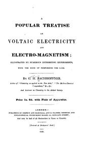 A Popular Treatise on Voltaic Electricity & Electro-magnetism: Illustrated by Numerous Interesting Experiments...