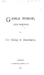 Gamle Norge. Old Norway; or, Our Holiday in Scandinavia. [By Isabella Frances Blundell.]