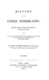 History of the United Netherlands: From the Death of William the Silent to the Synod of Dort; with a Full View of the English-Dutch Struggle Against Spain, and of the Origin and Destruction of the Spanish Armada, Volume 1
