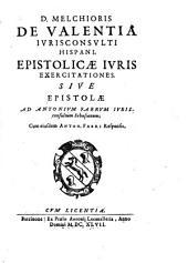 D. Melchioris de Valentia ... Epistolicae iuris exercitationes siue Epistolae ad Antonium Fabrum ...