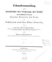 Urkundensammlung zur Geschichte des Ursprungs der Städte: und der Einführung und Verbreitung deutscher Kolonisten und Rechte in Schlesien und der Ober-Lausitz