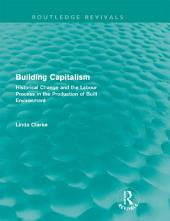 Building Capitalism (Routledge Revivals): Historical Change and the Labour Process in the Production of Built Environment