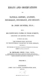 Essays and observations on natural history, anatomy, physiology, psychology and geology: Being his posthumous papers on those subjects arranged and revised, with notes: to which are added the introductory lectures on the Hunterian collection of fossil remains, delivered ... by Richard Ossen. I, Volume 1
