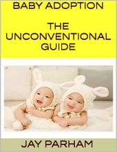 Baby Adoption: The Unconventional Guide