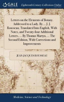 Letters on the Elements of Botany  Addressed to a Lady  by     J  J  Rousseau  Translated Into English  with Notes  and Twenty Four Additional Letters      by Thomas Martyn      the Second Edition  with Corrections and Improvements